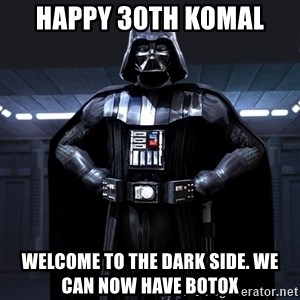 Darth Vader - Happy 30th Komal Welcome to the dark side. We can now have Botox