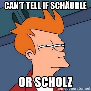 Futurama Fry - Can't tell if Schäuble  Or Scholz