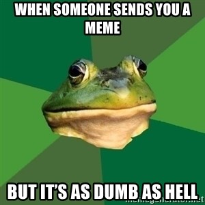 Foul Bachelor Frog - When someone sends you a meme  But it's as dumb as hell