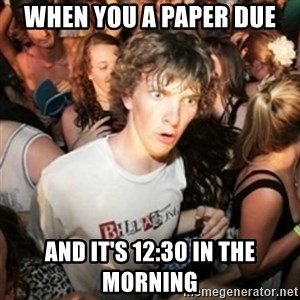 Sudden clarity clarence - When you a paper due  and it's 12:30 in the morning