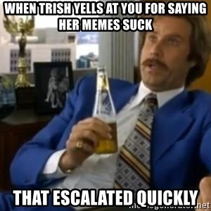 That escalated quickly-Ron Burgundy - When trish yells at you for saying her memes suck That escalated quickly