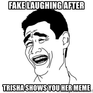FU*CK THAT GUY - fake laughing after trisha shows you her meme