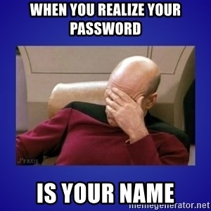 Picard facepalm  - when you realize your password is your name