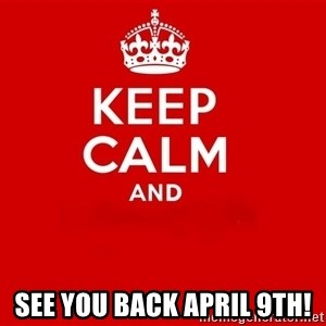 Keep Calm 2 - See you back April 9th!