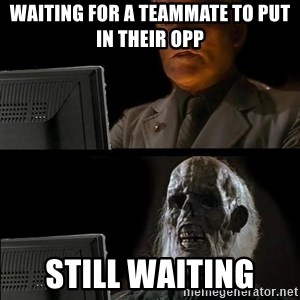 Waiting For - Waiting for a teammate to put in their opp STILL WAITING