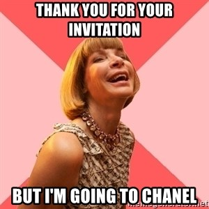 Amused Anna Wintour - Thank you for your invitation But i'm going to chanel