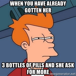 Futurama Fry - when you have already gotten her 3 bottles of pills and she ask for more