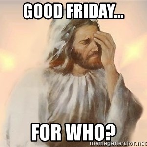 Facepalm Jesus - Good Friday... For Who?