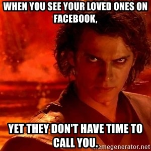 Anakin Skywalker - When you see your loved ones on Facebook, yet they don't have time to call you.