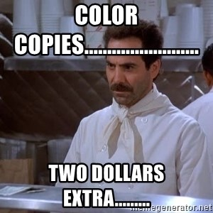 soup nazi - color copies......................... Two dollars extra.........
