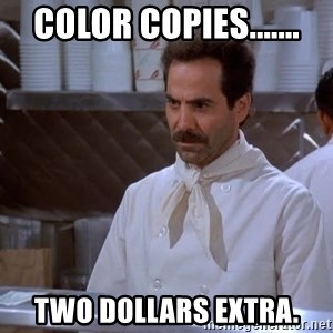 soup nazi - Color Copies....... Two dollars extra.