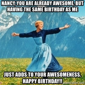 Sound Of Music Lady - Nancy, you are already awesome, but having the same birthday as me just adds to your awesomeness.  Happy Birthday!!