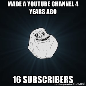 Forever Alone - Made a YouTube channel 4 years ago 16 subscribers