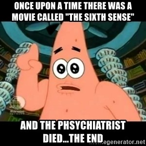 "ugly barnacle patrick - once upon a time there was a movie called ""The Sixth Sense"" and the phsychiatrist died...the end"