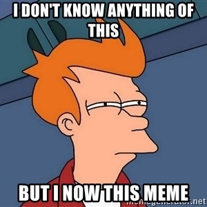 Futurama Fry - i DON'T KNOW ANYTHING OF THIS BUT I NOW THIS MEME