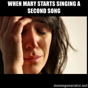 First World Problems - When Mary starts singing a second song