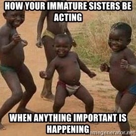 african children dancing - how your immature sisters be acting when anything important is happening