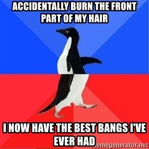 Socially Awkward to Awesome Penguin - Accidentally burn the front part of my hair I now have the best bangs i've ever had