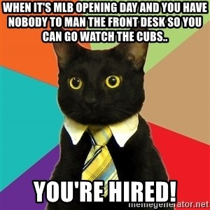 Business Cat - When it's MLB Opening Day and you have nobody to man the front desk so you can go watch the Cubs.. You're hired!