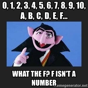 The Count from Sesame Street - 0, 1, 2, 3, 4, 5, 6, 7, 8, 9, 10, A, B,C,D,E,F... What the F? F isn't a number