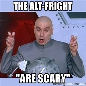 "Dr Evil meme - The Alt-Fright ""are scary"""