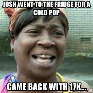 Ain't nobody got time fo dat so - Josh went to the fridge for a cold pop Came back with 17k...