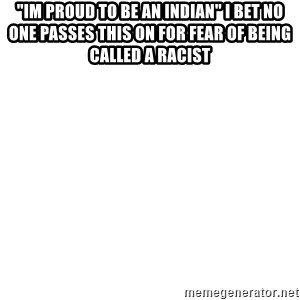 "Blank Meme - ""Im proud to be an indian"" I bet no one passes this on for fear of being called a racist"