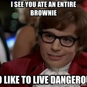 I too like to live dangerously - i see you ate an entire brownie