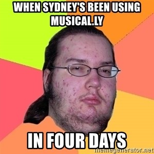Butthurt Dweller - when sydney's been using musical.ly in four days