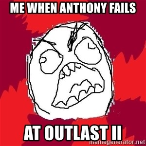 Rage FU - Me when Anthony fails At Outlast ii