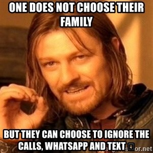 One Does Not Simply - One Does not choose their family  But they can choose to ignore the calls, whatsapp and text 🤔