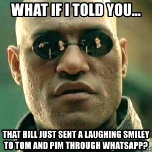 What if I told you / Matrix Morpheus - What if I told you... That Bill just sent a laughing smiley to Tom and Pim through WhatsApp?