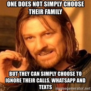 One Does Not Simply - One does not simply choose  their family  But they can simply choose to ignore their calls, whatsapp and texts