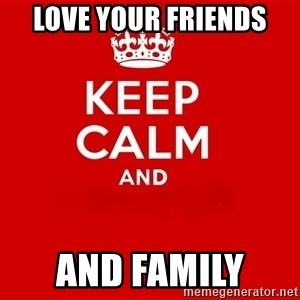 Keep Calm 2 - love your friends  and family