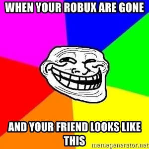 Trollface - when your robux are gone and your friend looks like this