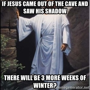 Hell Yeah Jesus - If Jesus came out of the cave and saw his shadow There will be 3 more weeks of winter?