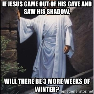 Hell Yeah Jesus - If Jesus came out of his cave and saw his shadow, Will there be 3 more weeks of winter?