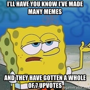 I'll have you know Spongebob - I'll have you know I've made many memes And they have gotten a whole of 7 upvotes
