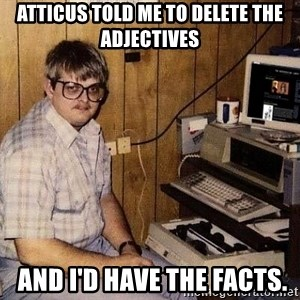 Nerd - Atticus told me to delete the adjectives  and I'd have the facts.