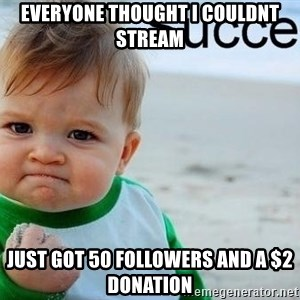success baby - Everyone thought I couldnt stream Just got 50 followers and a $2 donation