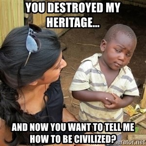 skeptical black kid - You destroyed my heritage...  and now you want to tell me how to be civilized?