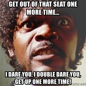 Mad Samuel L Jackson - Get out of that seat one more time... I dare you, I double dare you, get up one more time!