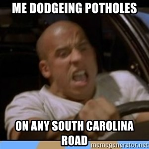 fast and furious - Me dodgeing potholes On any South Carolina road