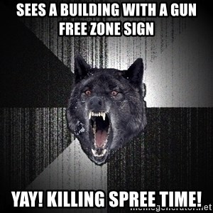 Insanity Wolf - Sees a building with a gun free zone sign Yay! Killing spree time!