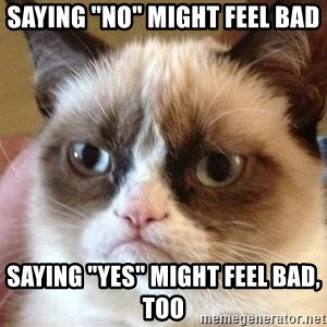 "Angry Cat Meme - saying ""no"" might feel bad saying ""yes"" might feel bad, too"