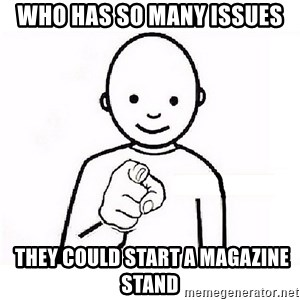 GUESS WHO YOU - Who has so many issues  they could start a magazine stand
