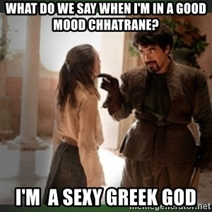What do we say to the god of death ?  - What do we say when I'm in a good mood chhatrane? I'm  a sexy Greek god