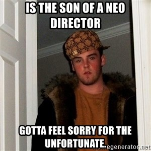 Scumbag Steve - is the son of a neo director gotta feel sorry for the unfortunate.