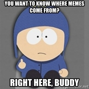 South Park Craig - You want to know where memes come from? Right here, buddy