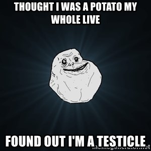 Forever Alone - thought I was a potato my whole live found out I'm a testicle